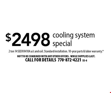 $2498 cooling system special 2 ton 14 Seer R410A a/c and coil. Standard installation. 10-year parts & labor warranty.*. Not to be combined with any other offers. While supplies last. Call for details 770-872-4221SS-6