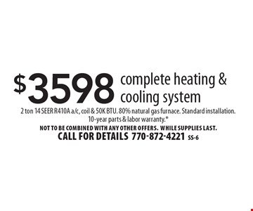 $3598 complete heating & cooling system. 2 ton 14 SEER R410A a/c, coil & 50K BTU. 80% natural gas furnace. Standard installation.10-year parts & labor warranty.* Not to be combined with any other offers. WHILE SUPPLIES LAST. Call for details770-872-4221SS-6
