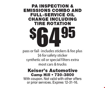 $64.95 Pa inspection & emissions combo and full-service oil change including tire rotation pass or fail - includes stickers & fee plus $6 for safety sticker synthetic oil or special filters extra most cars & trucks. With coupon. Not valid with other offers or prior services. Expires 12-31-16.
