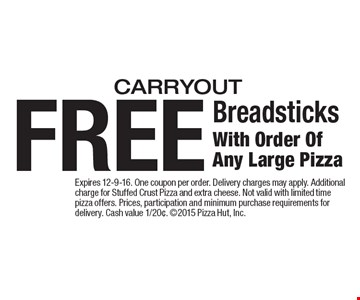 FREE Breadsticks With Order Of Any Large Pizza. Carryout. Expires 12-9-16. One coupon per order. Delivery charges may apply. Additional charge for Stuffed Crust Pizza and extra cheese. Not valid with limited time pizza offers. Prices, participation and minimum purchase requirements for delivery. Cash value 1/20¢. 2015 Pizza Hut, Inc.