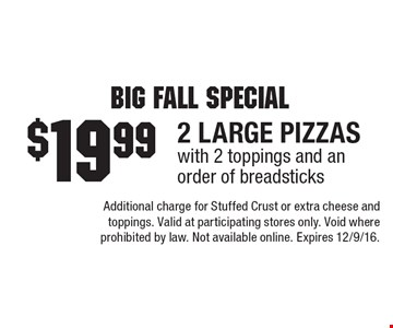 Big Fall Special. $19.99 2 LARGE PIZZAS with 2 toppings and an order of breadsticks. Additional charge for Stuffed Crust or extra cheese and toppings. Valid at participating stores only. Void where prohibited by law. Not available online. Expires 12/9/16.