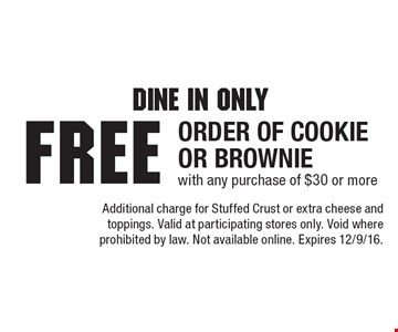 Dine In Only. Free ORDER OF Cookie or Brownie with any purchase of $30 or more. Additional charge for Stuffed Crust or extra cheese and toppings. Valid at participating stores only. Void where prohibited by law. Not available online. Expires 12/9/16.