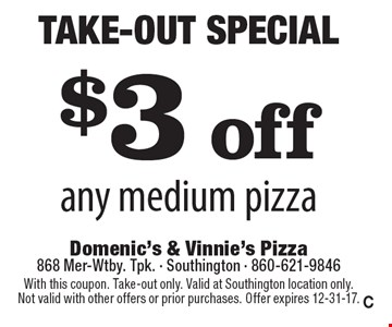 Take-Out Special! $3 off any medium pizza. With this coupon. Take-out only. Valid at Southington location only. Not valid with other offers or prior purchases. Offer expires 12-31-17. C