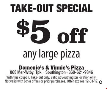 Take-Out Special! $5 off any large pizza. With this coupon. Take-out only. Valid at Southington location only. Not valid with other offers or prior purchases. Offer expires 12-31-17. C