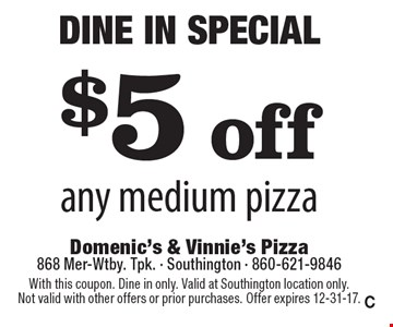 Dine In Special! $5 off any medium pizza. With this coupon. Dine in only. Valid at Southington location only. Not valid with other offers or prior purchases. Offer expires 12-31-17. C