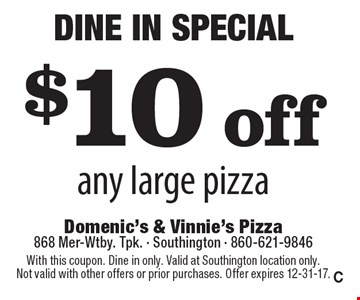 Dine In Special! $10 off any large pizza. With this coupon. Dine in only. Valid at Southington location only. Not valid with other offers or prior purchases. Offer expires 12-31-17. C