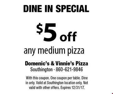Dine In Special $5 off any medium pizza. With this coupon. One coupon per table. Dine in only. Valid at Southington location only. Not valid with other offers. Expires 12/31/17.