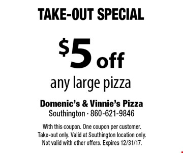 Take-Out Special $5 off any large pizza. With this coupon. One coupon per customer. Take-out only. Valid at Southington location only. Not valid with other offers. Expires 12/31/17.