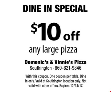 Dine In Special $10 off any large pizza. With this coupon. One coupon per table. Dine in only. Valid at Southington location only. Not valid with other offers. Expires 12/31/17.