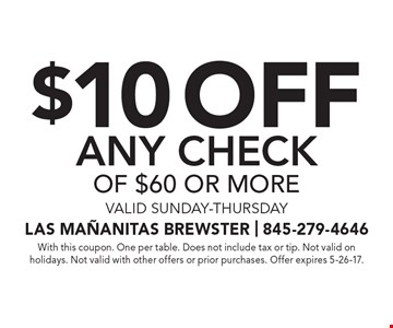 $10 off any check of $60 or more. Valid Sunday-Thursday. With this coupon. One per table. Does not include tax or tip. Not valid on holidays. Not valid with other offers or prior purchases. Offer expires 5-26-17.