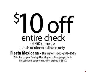 $10 off entire check of $50 or more lunch or dinner - dine in only. With this coupon. Sunday-Thursday only. 1 coupon per table.Not valid with other offers. Offer expires 4-28-17.