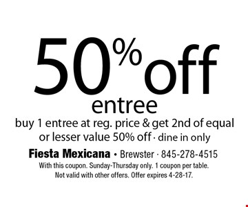 50%off entree. Buy 1 entree at reg. price & get 2nd of equal or lesser value 50% off - dine in only. With this coupon. Sunday-Thursday only. 1 coupon per table.Not valid with other offers. Offer expires 4-28-17.
