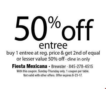 50% off entree buy 1 entree at reg. price & get 2nd of equal or lesser value 50% off - dine in only. With this coupon. Sunday-Thursday only. 1 coupon per table. Not valid with other offers. Offer expires 6-23-17.