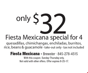 Only $32 Fiesta Mexicana special for 4. Quesadillas, chimichangas, enchiladas, burritos, rice, beans & guacamole. Take-out only. Tax not included. With this coupon. Sunday-Thursday only. Not valid with other offers. Offer expires 8-25-17.