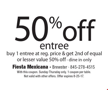50% off entree. Buy 1 entree at reg. price & get 2nd of equal or lesser value 50% off. Dine in only. With this coupon. Sunday-Thursday only. 1 coupon per table. Not valid with other offers. Offer expires 8-25-17.
