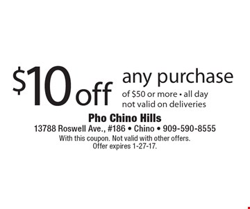 $10 off any purchase of $50 or more. All day. not valid on deliveries. With this coupon. Not valid with other offers. Offer expires 1-27-17.