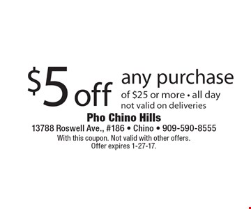 $5 off any purchase of $25 or more. All day. Not valid on deliveries. With this coupon. Not valid with other offers. Offer expires 1-27-17.