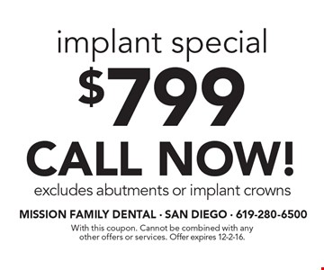 $799 implant special. CALL NOW! Excludes abutments or implant crowns. With this coupon. Cannot be combined with any other offers or services. Offer expires 12-2-16.