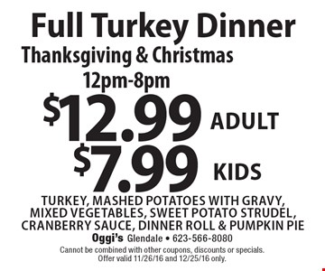 Full Turkey Dinner. Thanksgiving & Christmas. 12pm-8pm. $12.99 Adult, $7.99 kids. Turkey, mashed potatoes with gravy, mixed vegetables, sweet potato strudel, cranberry sauce, dinner roll & pumpkin pie. Cannot be combined with other coupons, discounts or specials. Offer valid 11/26/16 and 12/25/16 only.