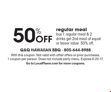 50% Off regular meal buy 1 regular meal & 2 drinks get 2nd meal of equal or lesser value 50% off. . With this coupon. Not valid with other offers or prior purchases. 1 coupon per person. Does not include party menu. Expires 6-23-17.Go to LocalFlavor.com for more coupons.