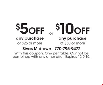 $5OFF any purchase of $25 or more or $10 Off any purchase of $50 or more. With this coupon. One per table. Cannot be combined with any other offer. Expires 12-9-16.