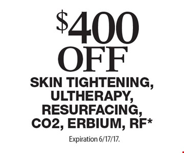 $400 off skin tightening, Ultherapy, Resurfacing, CO2, Erbium, RF*. Expiration 6/17/17. Offers cannot be combined with any other coupons, specials or promotions or prior purchases. Carry no cash value.