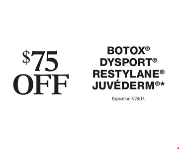 $$75 off Botox®, Dysport®, RESTYLANE®, Juvederm®*. Expiration 7/28/17. Offers cannot be combined with any other coupons, specials or promotions or prior purchases, carry no cash value.