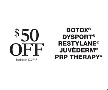 $50 Off Botox, Dysport, Restylane, Juvederm, PRP therapy. Offers cannot be combined with any other coupons, specials or promotions or prior purchases, carry no cash value. Expiration 10/27/17.