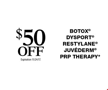 $50 Off Botox Dysport Restylane Juvederm PRP THERAPY*. Offers cannot be combined with any other coupons, specials or promotions or prior purchases, carry no cash value. Expiration 11/24/17.