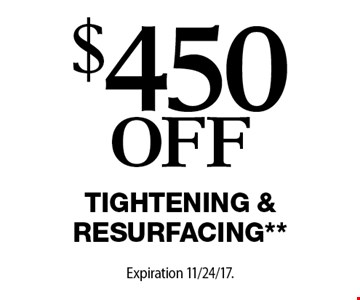 $450 Off Tightening & Resurfacing**. Offers cannot be combined with any other coupons, specials or promotions or prior purchases, carry no cash value. Applicable towards treatment packages values at $1500 or more Expiration 11/24/17.