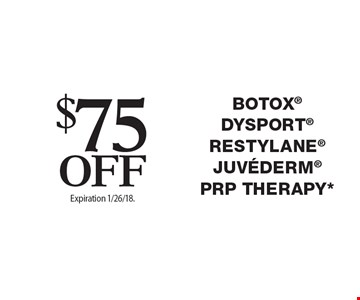$75 Off Botox, Dysport, Restylane, Juvederm, PRP Therapy*. Offers cannot be combined with any other coupons, specials or promotions or prior purchases, carry no cash value. Expiration 1/26/18.