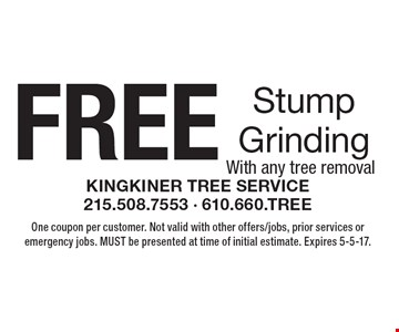 Free stump grinding with any tree removal. One coupon per customer. Not valid with other offers/jobs, prior services or emergency jobs. Must be presented at time of initial estimate. Expires 5-5-17.