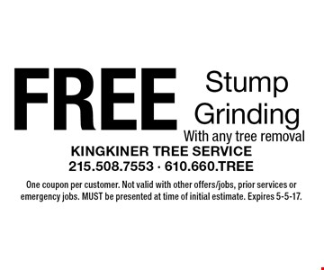 FREE Stump Grinding. With any tree removal. One coupon per customer. Not valid with other offers/jobs, prior services or emergency jobs. MUST be presented at time of initial estimate. Expires 5-5-17.