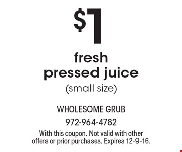 $1 fresh pressed juice (small size). With this coupon. Not valid with other offers or prior purchases. Expires 12-9-16.