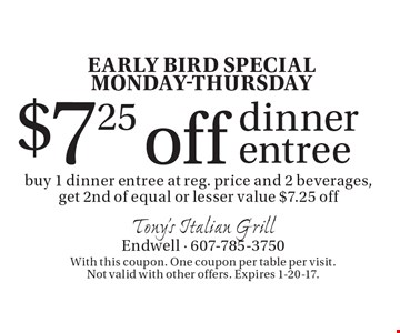 EARLY BIRD SPECIAL MONDAY-THURSDAY $7.25 off dinner entree buy 1 dinner entree at reg. price and 2 beverages, get 2nd of equal or lesser value $7.25 off. With this coupon. One coupon per table per visit. Not valid with other offers. Expires 1-20-17.
