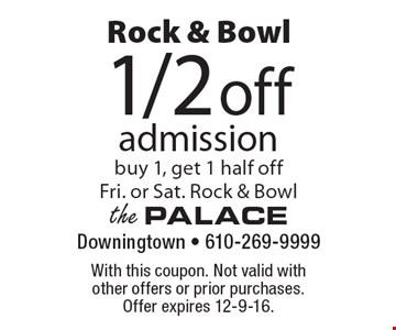 Rock & Bowl. 1/2 off admission, buy 1, get 1 half off. Fri. or Sat. Rock & Bowl. With this coupon. Not valid with other offers or prior purchases. Offer expires 12-9-16.