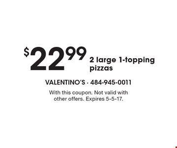 $22.99 2 large 1-topping pizzas. With this coupon. Not valid with other offers. Expires 5-5-17.