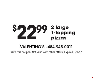 $22.99 for 2 large 1-topping pizzas. With this coupon. Not valid with other offers. Expires 6-9-17.