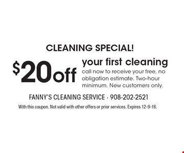 CLEANING SPECIAL! $20off your first cleaning. Call now to receive your free, no obligation estimate. Two-hour minimum. New customers only.. With this coupon. Not valid with other offers or prior services. Expires 12-9-16.