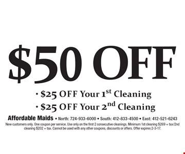 $50 off Your first 2 cleanings- $25 off Your 1st Cleaning - $25 off Your 2nd Cleaning. New customers only. One coupon per service. Use only on the first 2 consecutive cleanings. Minimum 1st cleaning $269 + tax/2nd cleaning $202 + tax. Cannot be used with any other coupons, discounts or offers. Offer expires 2-3-17.