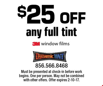 $25 off any full tint 3M window films . Must be presented at check-in before work begins. One per person. May not be combined with other offers. Offer expires 2-10-17.