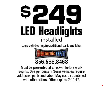 $249 LED Headlights installed some vehicles require additional parts and labor. Must be presented at check-in before work begins. One per person. Some vehicles require additional parts and labor. May not be combined with other offers. Offer expires 2-10-17.