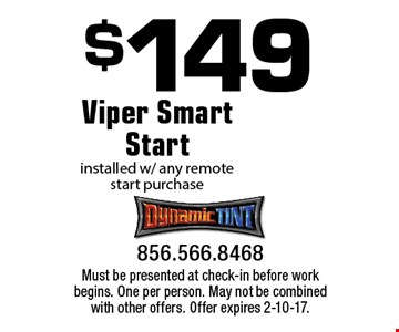 $149 Viper Smart Start installed w/ any remote start purchase. Must be presented at check-in before work begins. One per person. May not be combined with other offers. Offer expires 2-10-17.
