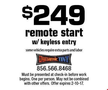 $249 remote start w/ keyless entry some vehicles require extra parts and labor. Must be presented at check-in before work begins. One per person. May not be combined with other offers. Offer expires 2-10-17.