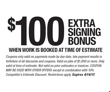 $100 extra signing bonus when work is booked at time of estimate. Coupons only valid on payments made by due date, late payment results in forfeiture of all discounts and coupons. Valid on jobs of $1,000 or more. Only valid at time of estimate. Not valid on prior estimates or invoices. Coupon may not be used with other offers except in combination with 10% Competitor's Estimate Discount. Restrictions apply. Expires 4/14/17.