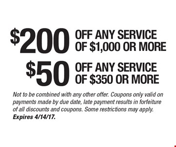 $200 off any service of $1,000 or more. $50 off any service of $350 or more. Not to be combined with any other offer. Coupons only valid on payments made by due date, late payment results in forfeiture of all discounts and coupons. Some restrictions may apply. Expires 4/14/17.