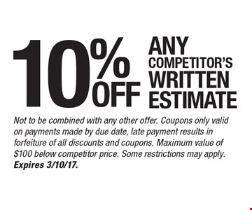 10% any competitor's written estimate. Not to be combined with any other offer. Coupons only valid on payments made by due date, late payment results in forfeiture of all discounts and coupons. Maximum value of $100 below competitor price. Some restrictions may apply. Expires 3/10/17.