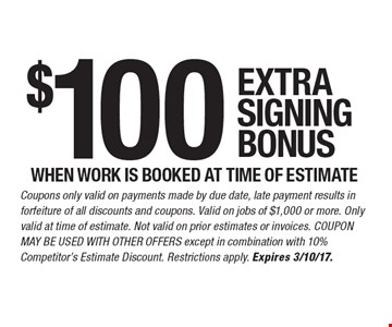 $100 extra signing bonus when work is booked at time of estimate. Coupons only valid on payments made by due date, late payment results in forfeiture of all discounts and coupons. Valid on jobs of $1,000 or more. Only valid at time of estimate. Not valid on prior estimates or invoices. Coupon may not be used with other offers except in combination with 10% Competitor's Estimate Discount. Restrictions apply. Expires 3/10/17.