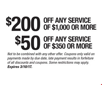 $200 off any service of $1,000 or more. $50 off any service of $350 or more. Not to be combined with any other offer. Coupons only valid on payments made by due date, late payment results in forfeiture of all discounts and coupons. Some restrictions may apply. Expires 3/10/17.