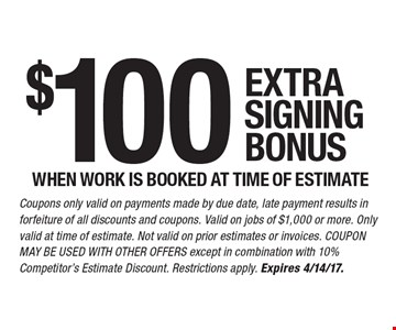 $100 EXTRA SIGNING BONUS WHEN WORK IS BOOKED AT TIME OF ESTIMATE. Coupons only valid on payments made by due date, late payment results in forfeiture of all discounts and coupons. Valid on jobs of $1,000 or more. Only valid at time of estimate. Not valid on prior estimates or invoices. COUPON MAY BE USED WITH OTHER OFFERS except in combination with 10% Competitor's Estimate Discount. Restrictions apply. Expires 4/14/17.